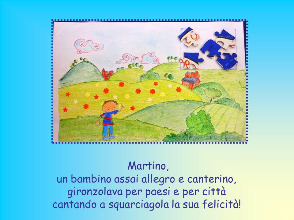 Martino, un bambino assai allegro e canterino, gironzolava per paesi e per città cantando a squarciagola la sua felicità!
