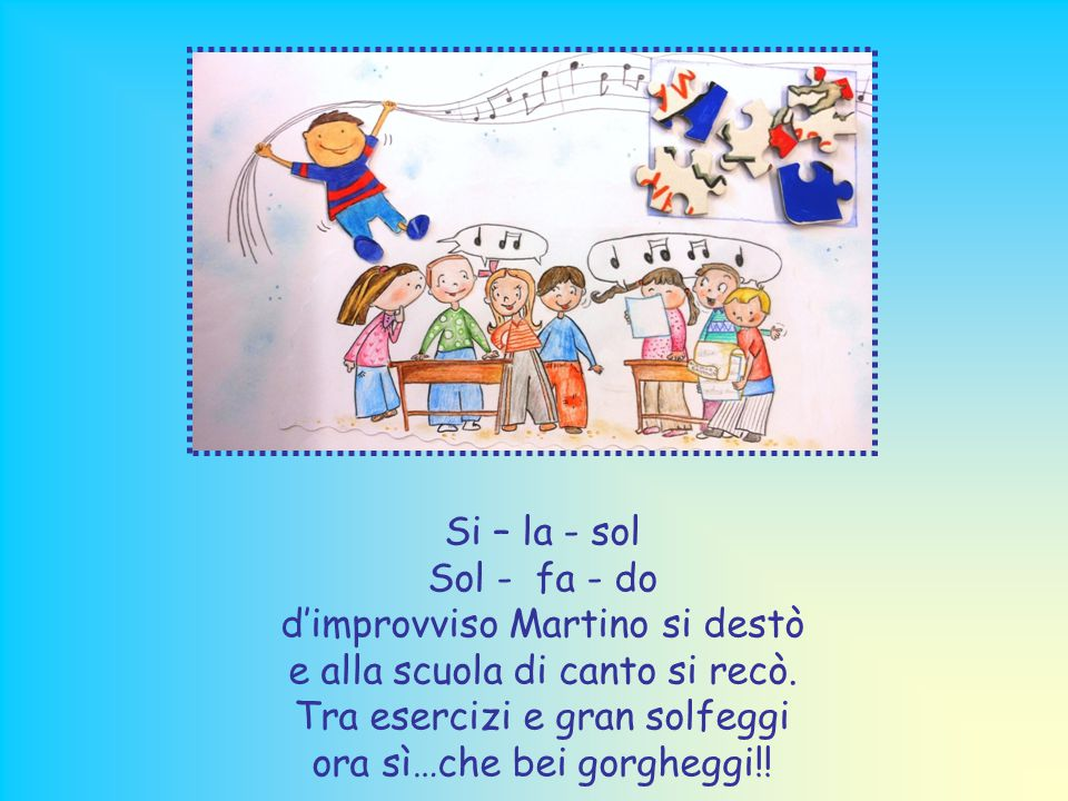 Si – la - sol Sol - fa - do d'improvviso Martino si destò e alla scuola di canto si recò.