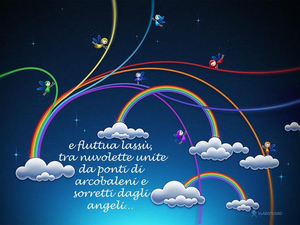 e fluttua lassù, tra nuvolette unite da ponti di arcobaleni e sorretti dagli angeli…