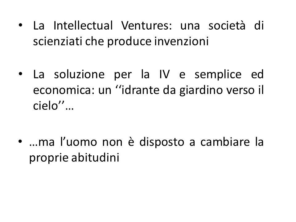 …ma l'uomo non è disposto a cambiare la proprie abitudini La Intellectual Ventures: una società di scienziati che produce invenzioni La soluzione per la IV e semplice ed economica: un ''idrante da giardino verso il cielo''…