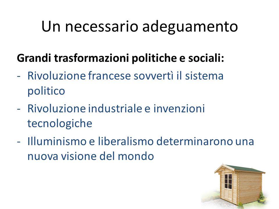 Un necessario adeguamento Grandi trasformazioni politiche e sociali: -Rivoluzione francese sovvertì il sistema politico -Rivoluzione industriale e invenzioni tecnologiche -Illuminismo e liberalismo determinarono una nuova visione del mondo