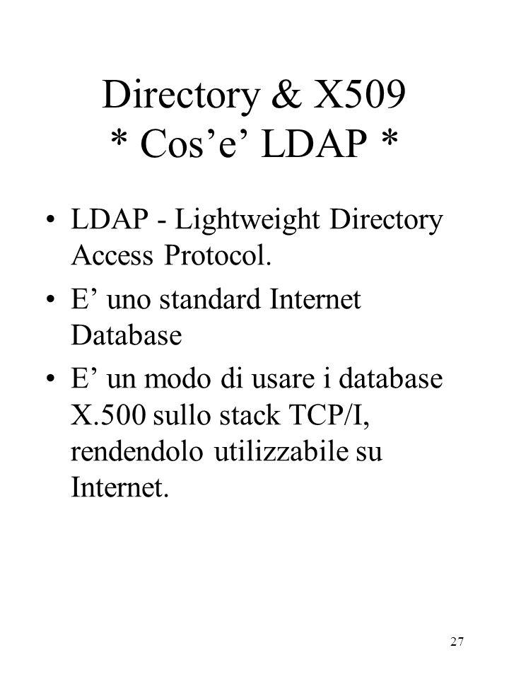 27 Directory & X509 * Cos'e' LDAP * LDAP - Lightweight Directory Access Protocol. E' uno standard Internet Database E' un modo di usare i database X.5