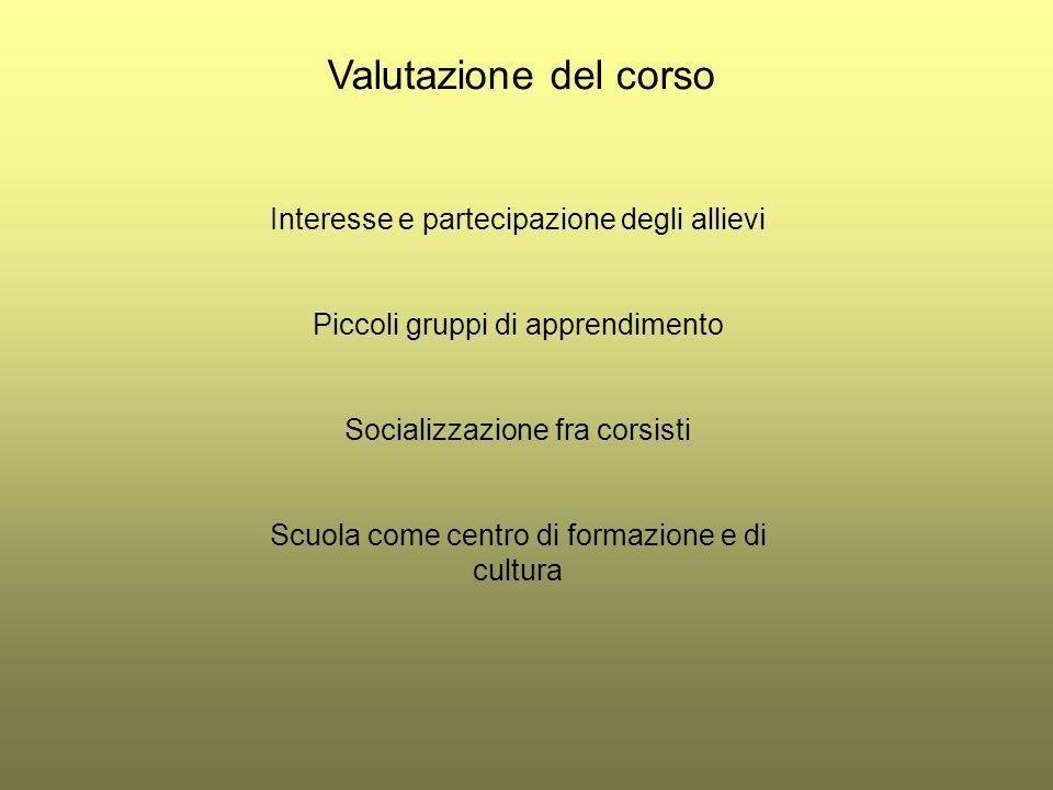 Valutazione del corso Interesse e partecipazione degli allievi Piccoli gruppi di apprendimento Socializzazione fra corsisti Scuola come centro di form