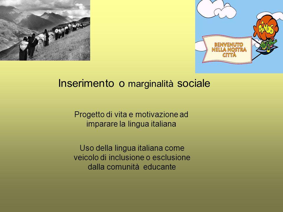 Inserimento o marginalità sociale Progetto di vita e motivazione ad imparare la lingua italiana Uso della lingua italiana come veicolo di inclusione o