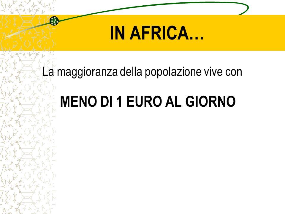 IN AFRICA… La maggioranza della popolazione vive con MENO DI 1 EURO AL GIORNO