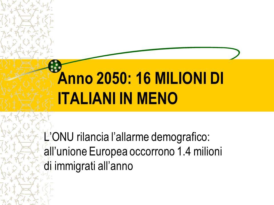 Anno 2050: 16 MILIONI DI ITALIANI IN MENO L'ONU rilancia l'allarme demografico: all'unione Europea occorrono 1.4 milioni di immigrati all'anno