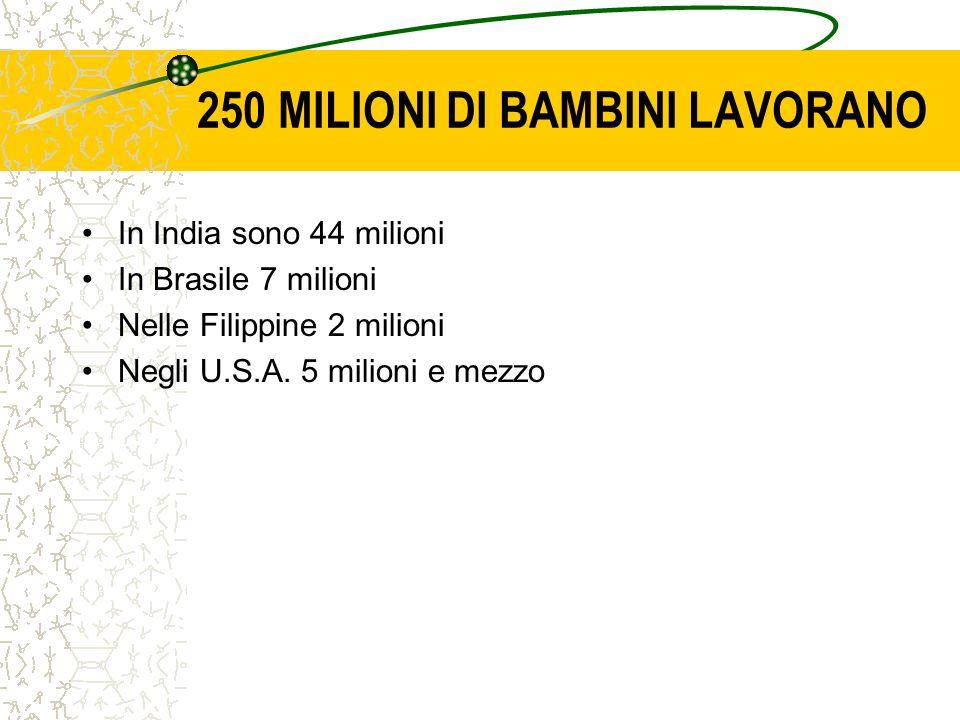 250 MILIONI DI BAMBINI LAVORANO In India sono 44 milioni In Brasile 7 milioni Nelle Filippine 2 milioni Negli U.S.A.