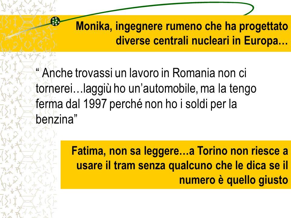 Monika, ingegnere rumeno che ha progettato diverse centrali nucleari in Europa… Anche trovassi un lavoro in Romania non ci tornerei…laggiù ho un'automobile, ma la tengo ferma dal 1997 perché non ho i soldi per la benzina Fatima, non sa leggere…a Torino non riesce a usare il tram senza qualcuno che le dica se il numero è quello giusto