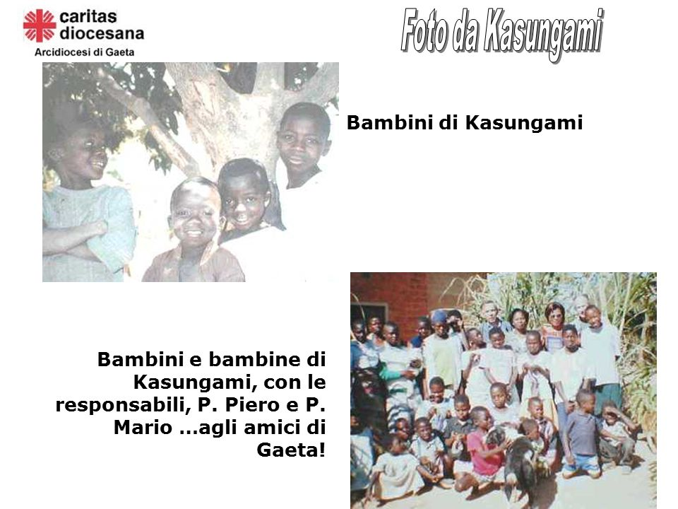 Bambini di Kasungami Bambini e bambine di Kasungami, con le responsabili, P. Piero e P. Mario …agli amici di Gaeta!
