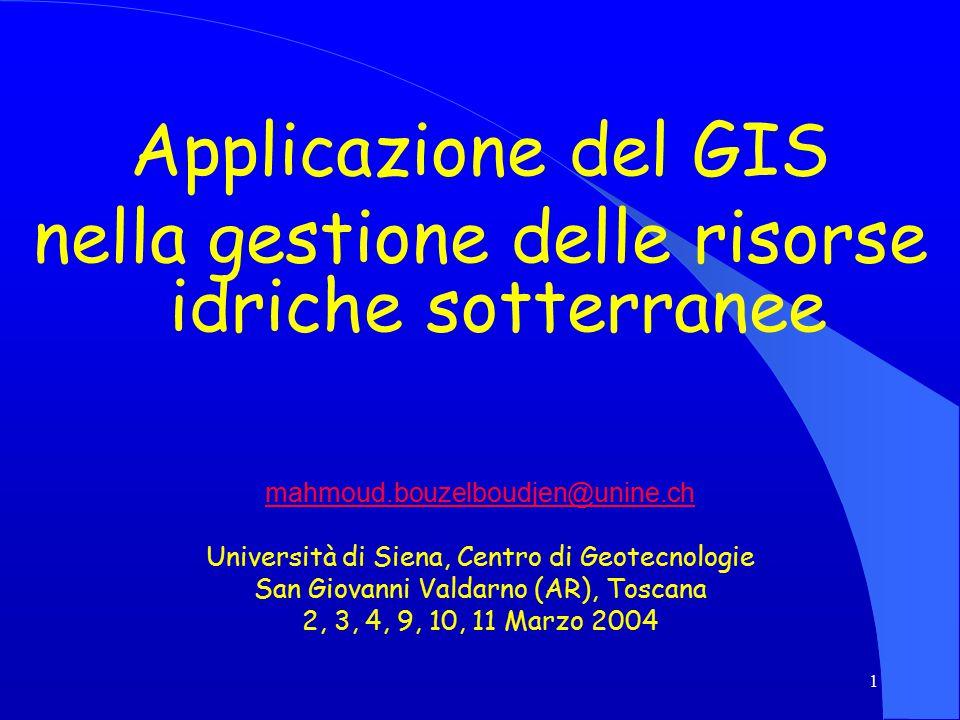 1 Applicazione del GIS nella gestione delle risorse idriche sotterranee mahmoud.bouzelboudjen@unine.ch Università di Siena, Centro di Geotecnologie San Giovanni Valdarno (AR), Toscana 2, 3, 4, 9, 10, 11 Marzo 2004