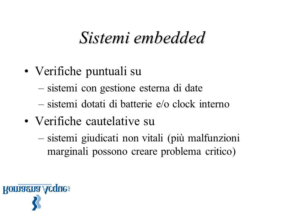 Sistemi embedded Verifiche puntuali su –sistemi con gestione esterna di date –sistemi dotati di batterie e/o clock interno Verifiche cautelative su –sistemi giudicati non vitali (più malfunzioni marginali possono creare problema critico)