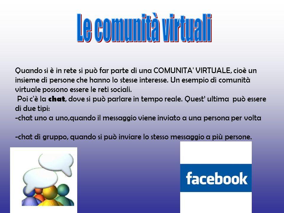 Quando si è in rete si può far parte di una COMUNITA VIRTUALE, cioè un insieme di persone che hanno lo stesse interesse.
