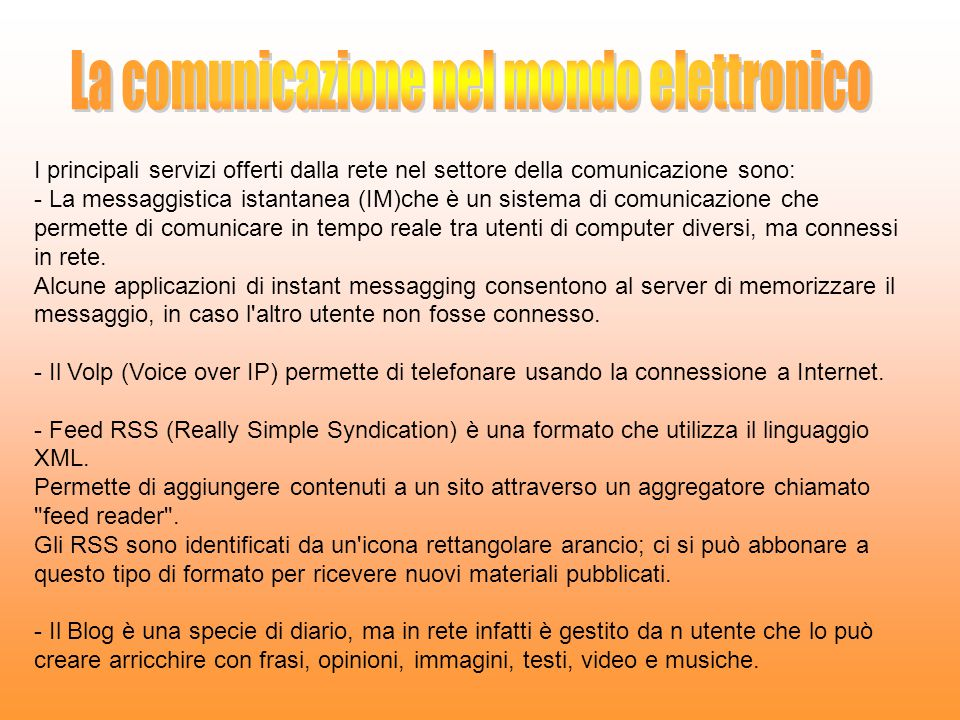 I principali servizi offerti dalla rete nel settore della comunicazione sono: - La messaggistica istantanea (IM)che è un sistema di comunicazione che permette di comunicare in tempo reale tra utenti di computer diversi, ma connessi in rete.
