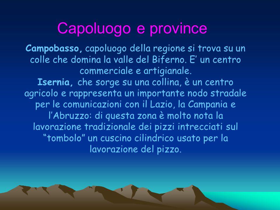 Capoluogo e province Campobasso, capoluogo della regione si trova su un colle che domina la valle del Biferno. E' un centro commerciale e artigianale.
