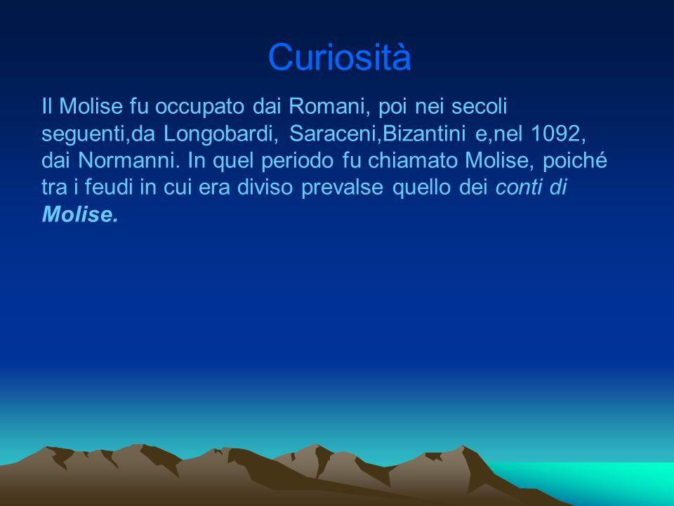 Curiosità Il Molise fu occupato dai Romani, poi nei secoli seguenti,da Longobardi, Saraceni,Bizantini e,nel 1092, dai Normanni. In quel periodo fu chi