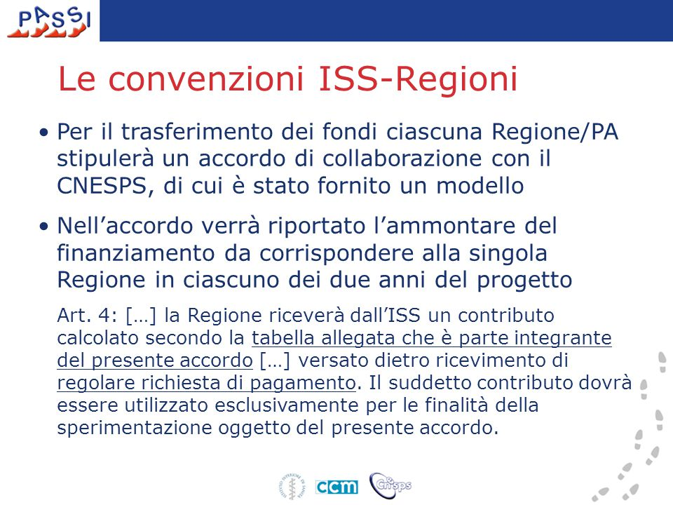 Le convenzioni ISS-Regioni Per il trasferimento dei fondi ciascuna Regione/PA stipulerà un accordo di collaborazione con il CNESPS, di cui è stato fornito un modello Nell'accordo verrà riportato l'ammontare del finanziamento da corrispondere alla singola Regione in ciascuno dei due anni del progetto Art.