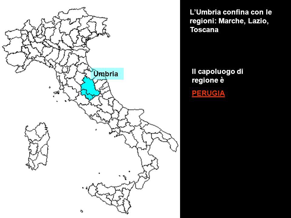 Umbria L'Umbria confina con le regioni: Marche, Lazio, Toscana Il capoluogo di regione è PERUGIA