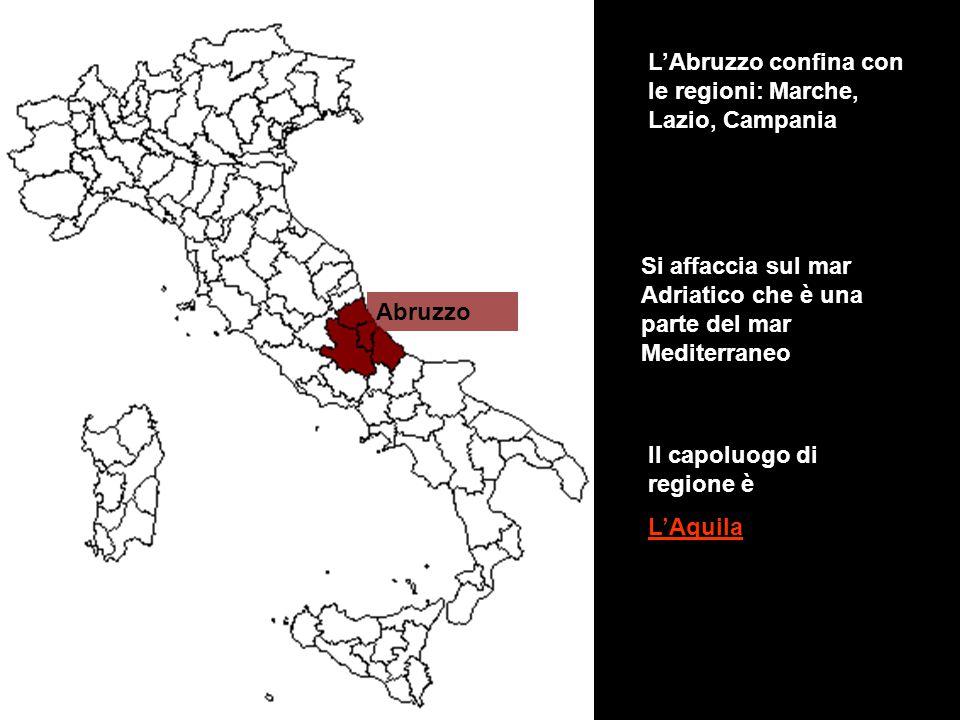 Abruzzo L'Abruzzo confina con le regioni: Marche, Lazio, Campania Si affaccia sul mar Adriatico che è una parte del mar Mediterraneo Il capoluogo di r
