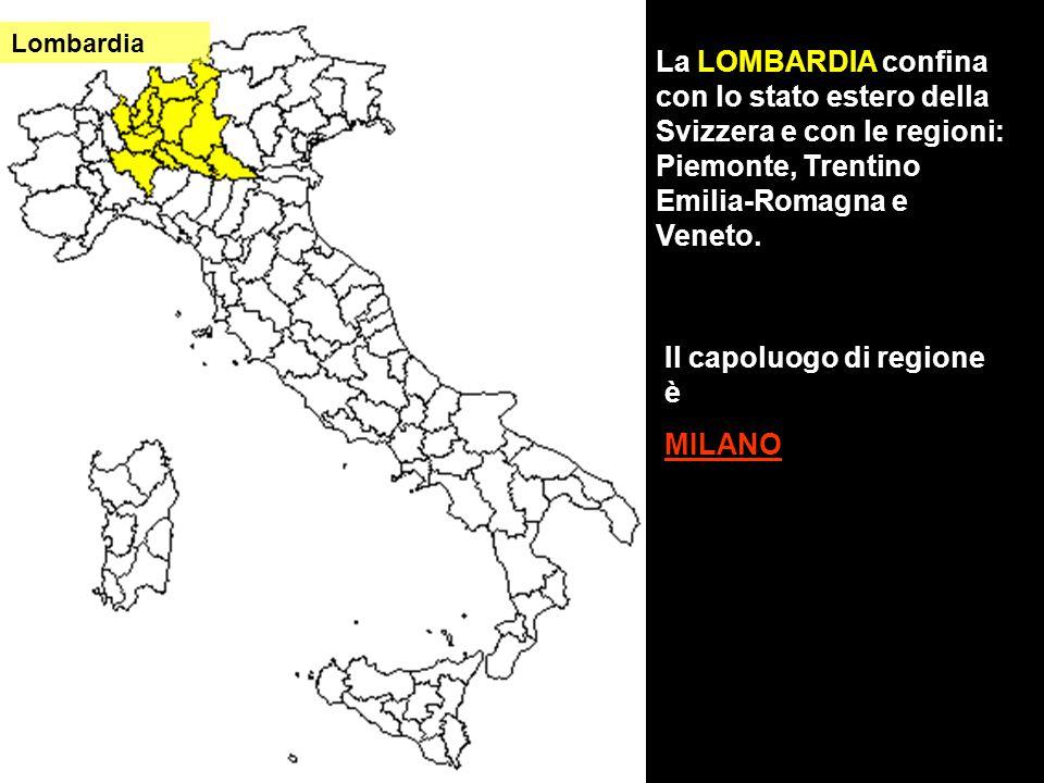 La LOMBARDIA confina con lo stato estero della Svizzera e con le regioni: Piemonte, Trentino Emilia-Romagna e Veneto. Il capoluogo di regione è MILANO
