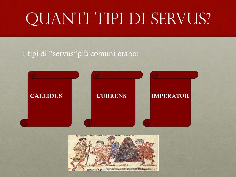 "QUANTI TIPI DI SERVUS? I tipi di ""servus""più comuni erano: CALLIDUSCURRENSIMPERATOR"