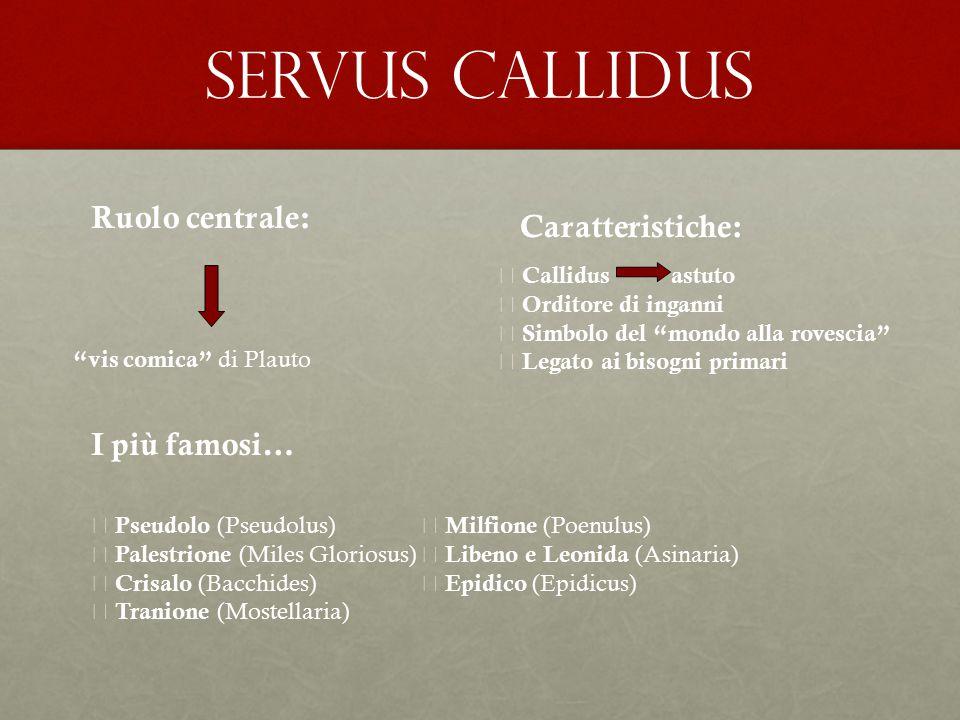 """SERVUS CALLIDUS Ruolo centrale: """"vis comica"""" di Plauto  Callidus  Orditore di inganni  Simbolo del """"mondo alla rovescia""""  Legato ai bisogni primar"""