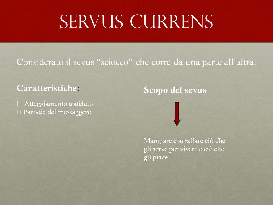 """Servus currens Considerato il sevus """"sciocco"""" che corre da una parte all'altra. Caratteristiche:  Atteggiamento trafelato  Parodia del messaggero Sc"""