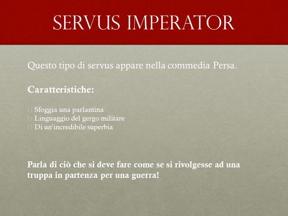 Servus imperator Questo tipo di servus appare nella commedia Persa. Caratteristiche:  Sfoggia una parlantina  Linguaggio del gergo militare  Di un'