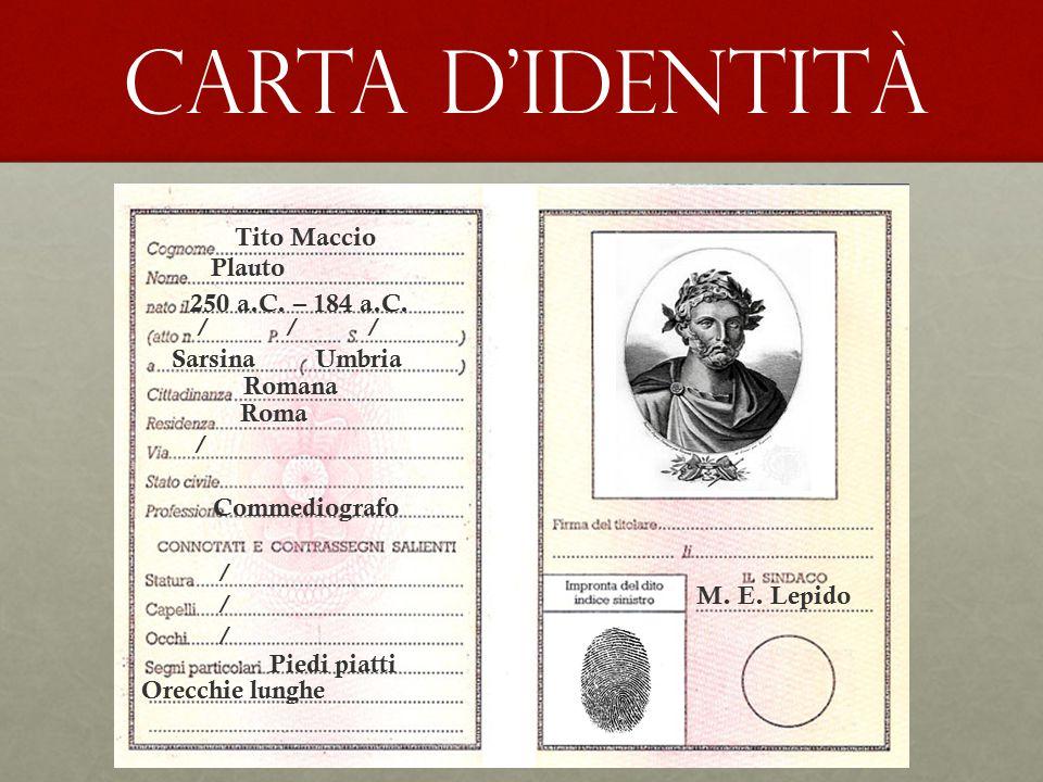 CARTA D'IDENTITÀ Tito Maccio Plauto 250 a.C. – 184 a.C. Sarsina Umbria / / / Romana Roma / Commediografo Piedi piatti Orecchie lunghe ////// M. E. Lep