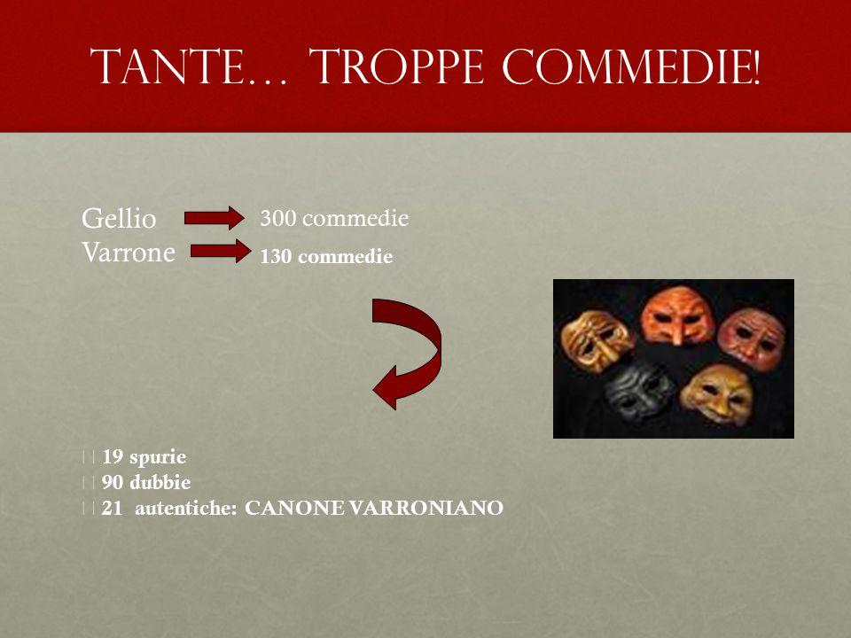 Tante… Troppe commedie! Gellio Varrone 300 commedie 130 commedie  19 spurie  90 dubbie  21 autentiche: CANONE VARRONIANO