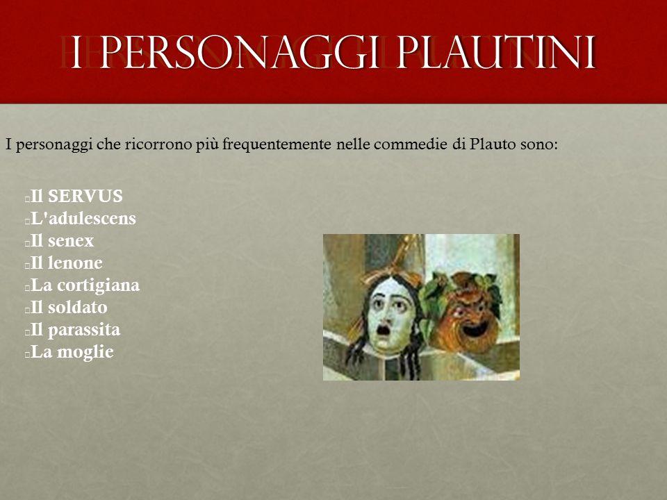 PERSONAGGI PLAUTINI I personaggi che ricorrono più frequentemente nelle commedie di Plauto sono: Il SERVUS L'adulescens Il senex Il lenone La cortigia