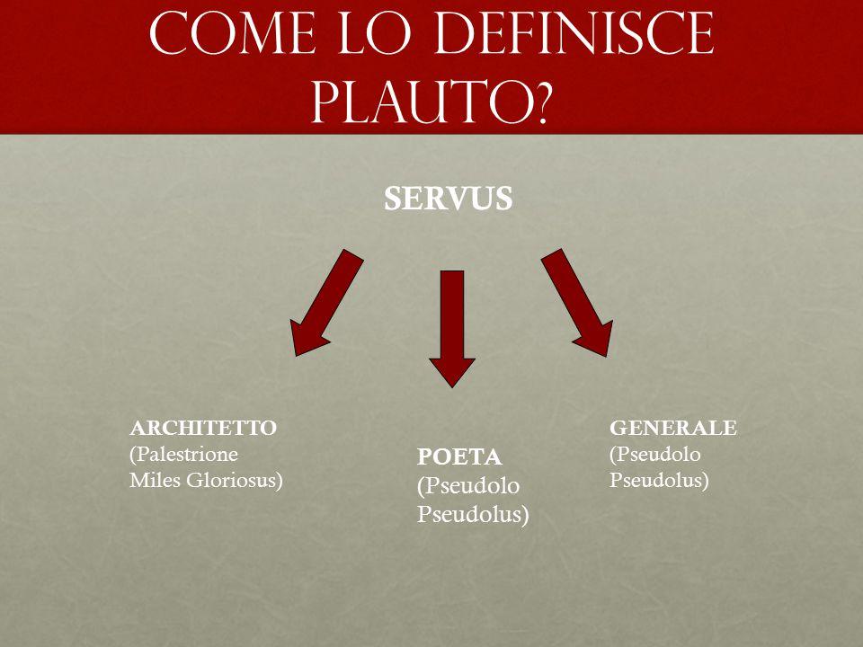 COME LO DEFINISCE Plauto? SERVUS ARCHITETTO (Palestrione Miles Gloriosus) POETA (Pseudolo Pseudolus) GENERALE (Pseudolo Pseudolus)