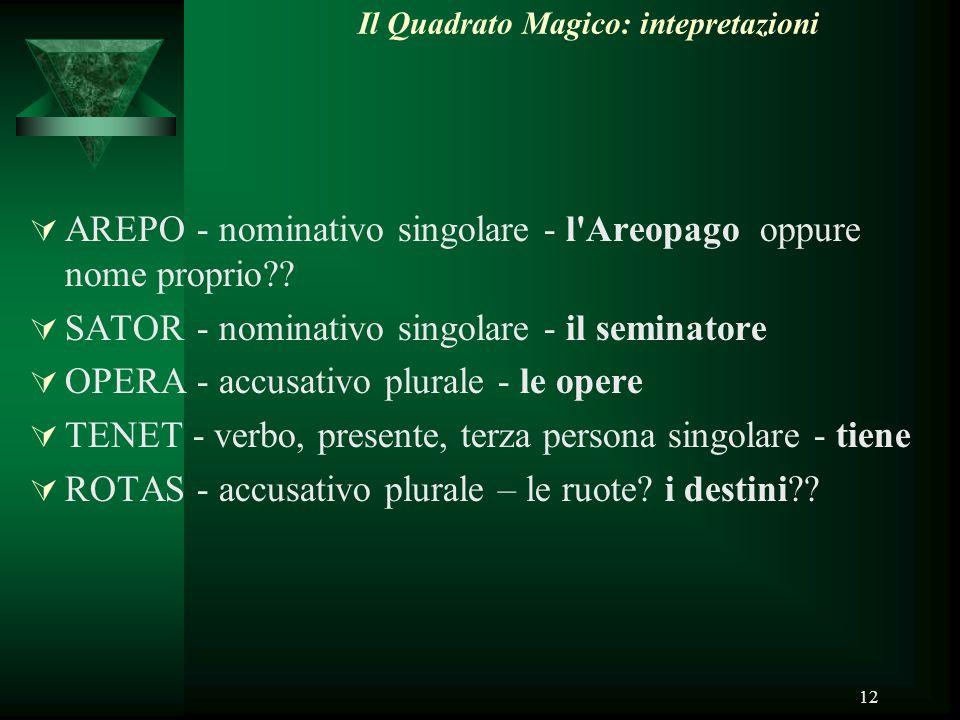 12 Il Quadrato Magico: intepretazioni  AREPO - nominativo singolare - l'Areopago oppure nome proprio??  SATOR - nominativo singolare - il seminatore
