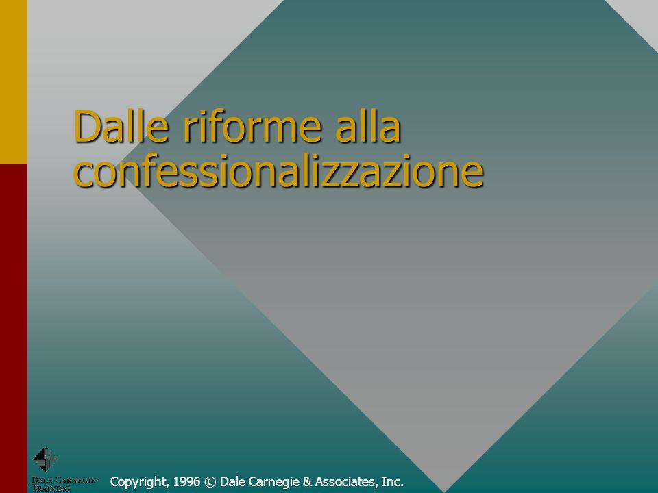 Copyright, 1996 © Dale Carnegie & Associates, Inc. Dalle riforme alla confessionalizzazione