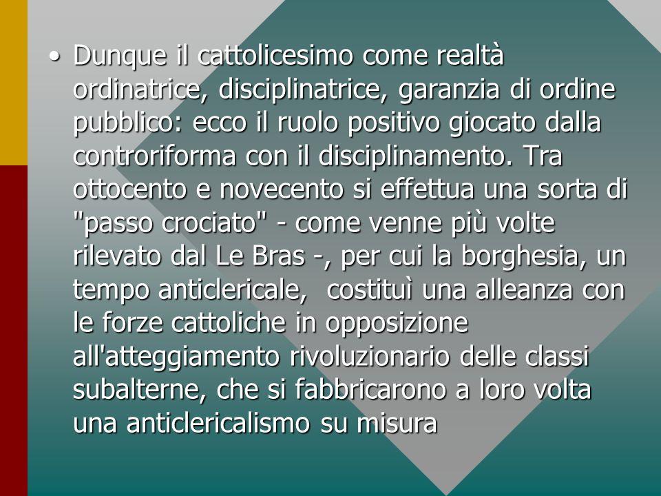 Dunque il cattolicesimo come realtà ordinatrice, disciplinatrice, garanzia di ordine pubblico: ecco il ruolo positivo giocato dalla controriforma con il disciplinamento.