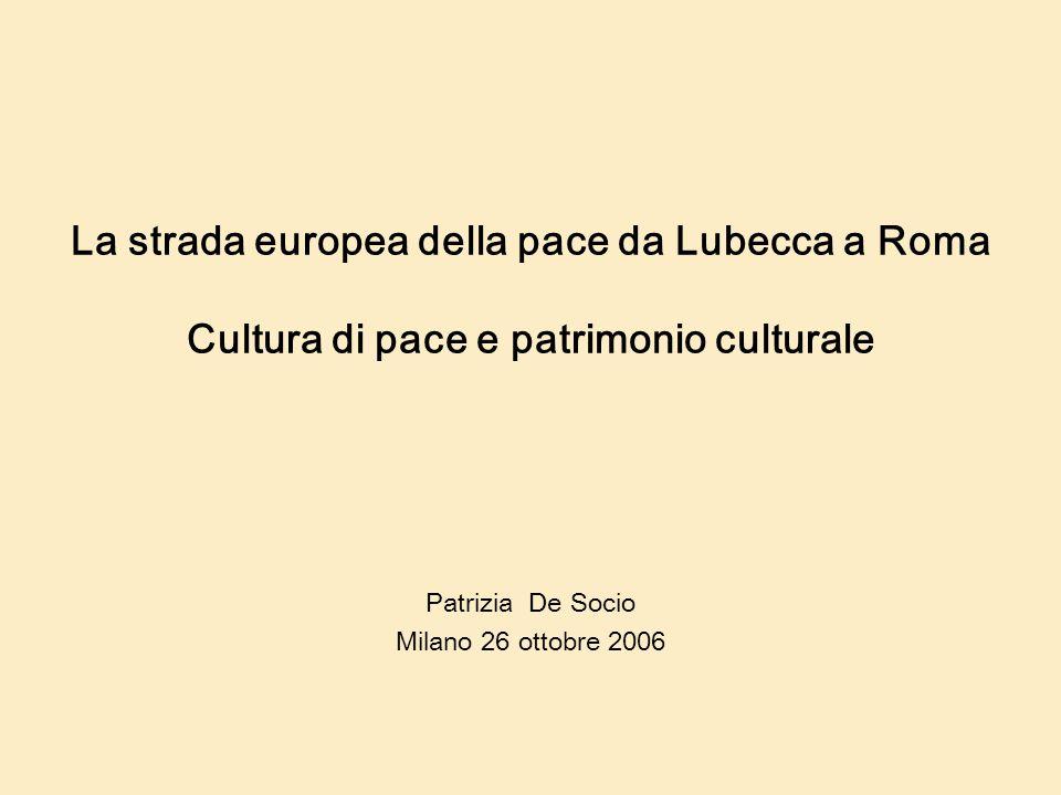 La strada europea della pace da Lubecca a Roma Cultura di pace e patrimonio culturale Patrizia De Socio Milano 26 ottobre 2006