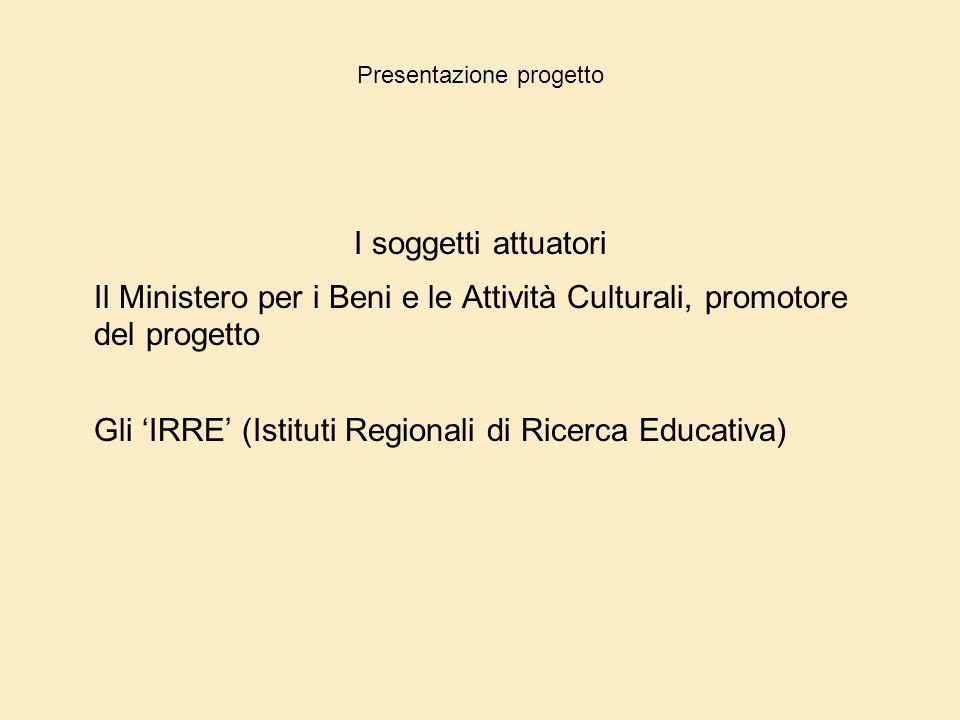 Presentazione progetto I soggetti attuatori Il Ministero per i Beni e le Attività Culturali, promotore del progetto Gli 'IRRE' (Istituti Regionali di