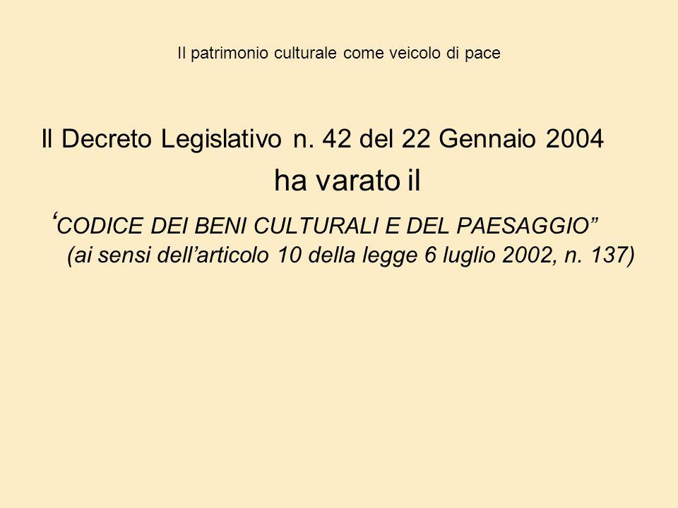 Il patrimonio culturale come veicolo di pace Il Decreto Legislativo n. 42 del 22 Gennaio 2004 ha varato il ' CODICE DEI BENI CULTURALI E DEL PAESAGGIO