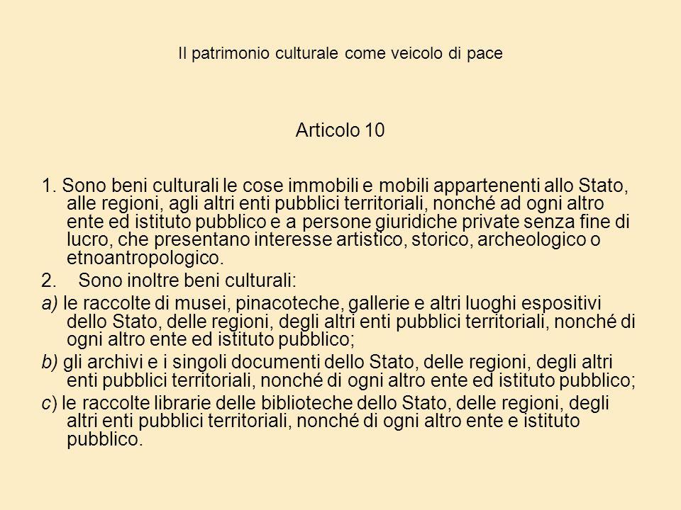 Il patrimonio culturale come veicolo di pace Articolo 10 1. Sono beni culturali le cose immobili e mobili appartenenti allo Stato, alle regioni, agli