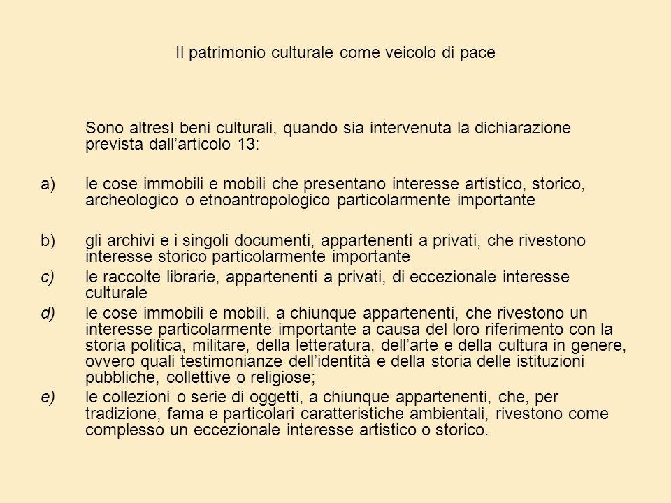 Il patrimonio culturale come veicolo di pace Sono altresì beni culturali, quando sia intervenuta la dichiarazione prevista dall'articolo 13: a)le cose