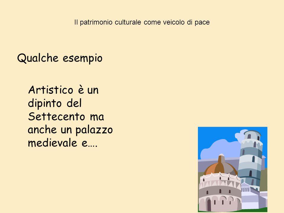 Il patrimonio culturale come veicolo di pace Qualche esempio Artistico è un dipinto del Settecento ma anche un palazzo medievale e….
