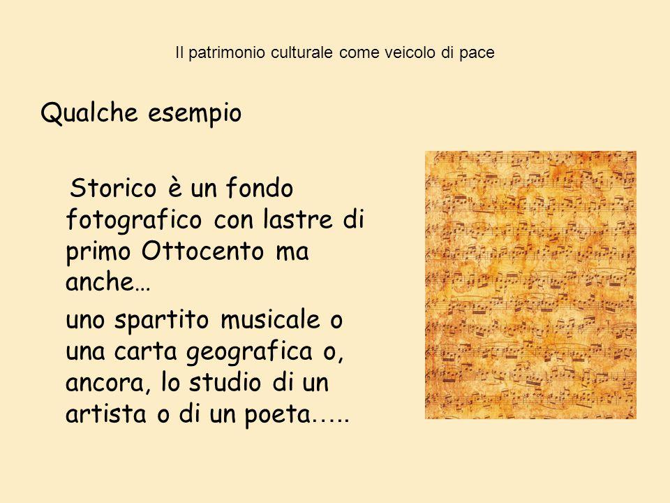 Il patrimonio culturale come veicolo di pace Qualche esempio Storico è un fondo fotografico con lastre di primo Ottocento ma anche… uno spartito music