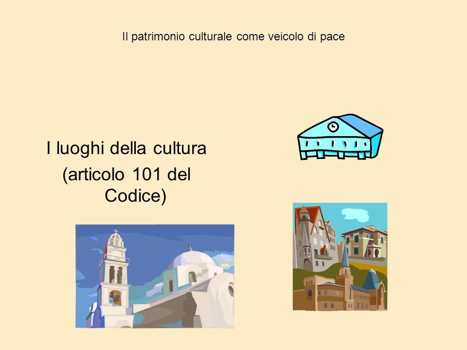 Il patrimonio culturale come veicolo di pace I luoghi della cultura (articolo 101 del Codice)