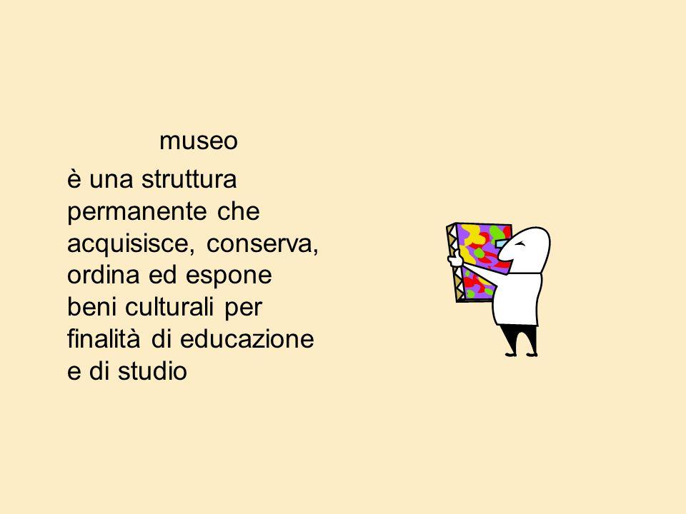 museo è una struttura permanente che acquisisce, conserva, ordina ed espone beni culturali per finalità di educazione e di studio