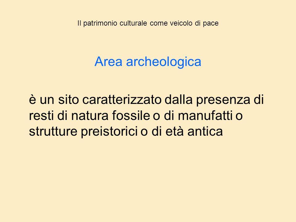 Il patrimonio culturale come veicolo di pace Area archeologica è un sito caratterizzato dalla presenza di resti di natura fossile o di manufatti o str