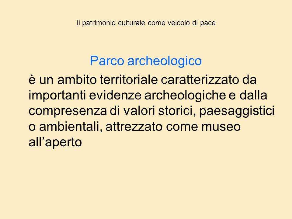 Il patrimonio culturale come veicolo di pace Parco archeologico è un ambito territoriale caratterizzato da importanti evidenze archeologiche e dalla c