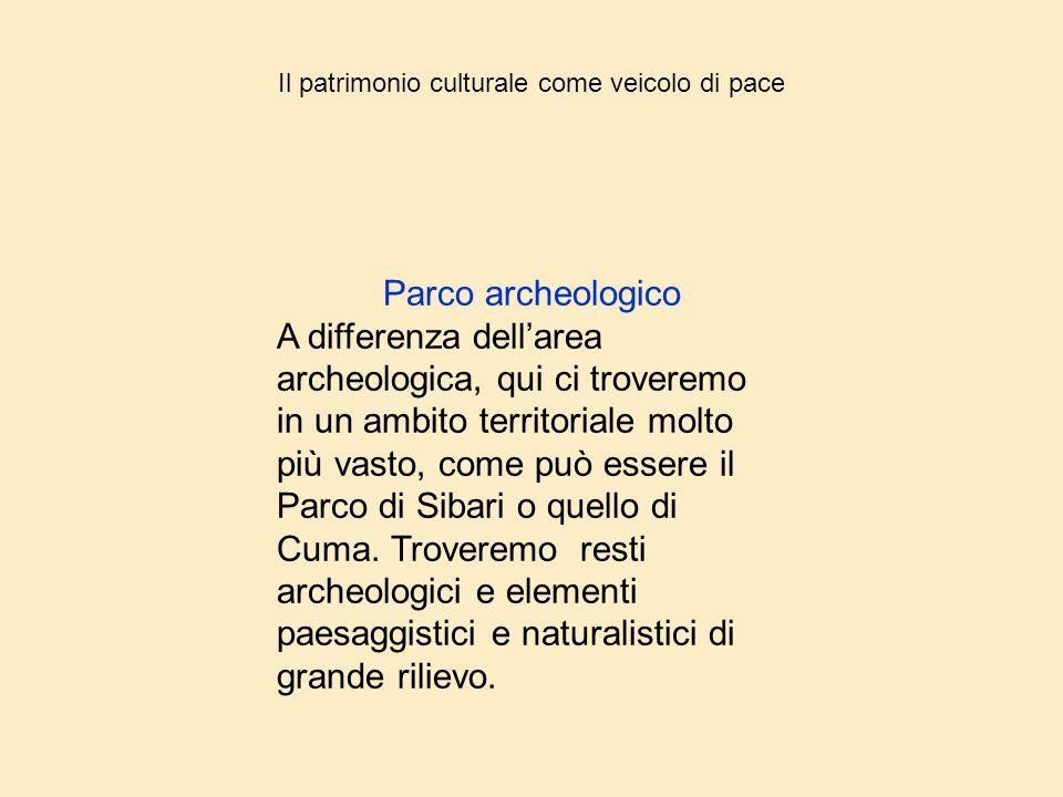 Il patrimonio culturale come veicolo di pace Parco archeologico A differenza dell'area archeologica, qui ci troveremo in un ambito territoriale molto