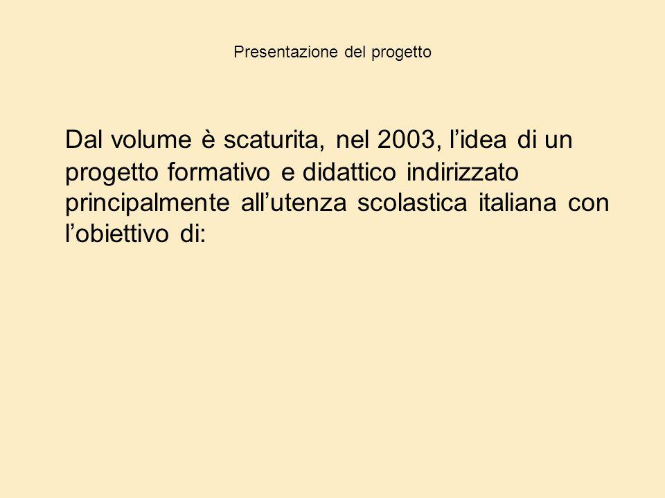 Presentazione del progetto Dal volume è scaturita, nel 2003, l'idea di un progetto formativo e didattico indirizzato principalmente all'utenza scolast