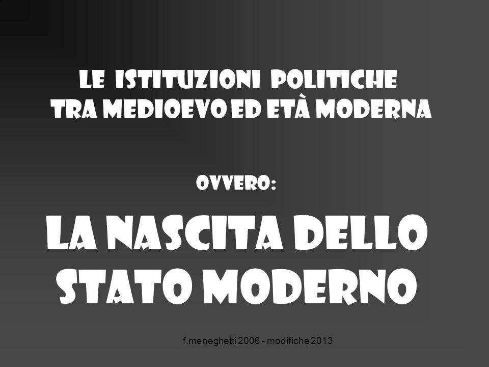 f.meneghetti 2006 - modifiche 2013 Le istituzioni politiche tra medioevo ed età moderna ovvero: la nascita dello Stato moderno