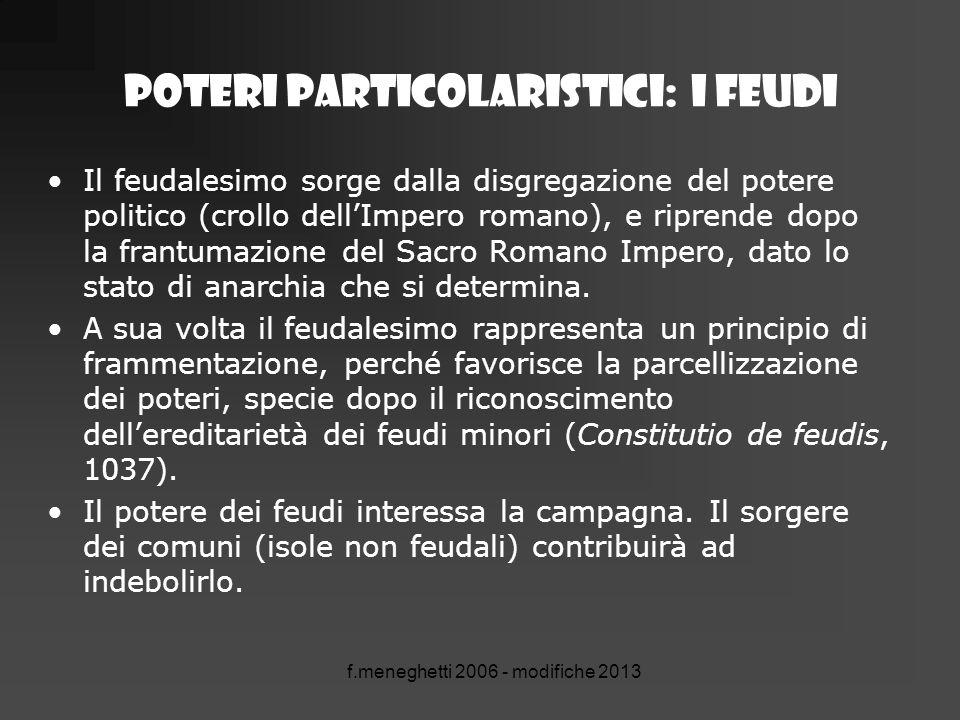 POTERI PARTICOLARISTICI: I FEUDI Il feudalesimo sorge dalla disgregazione del potere politico (crollo dell'Impero romano), e riprende dopo la frantuma