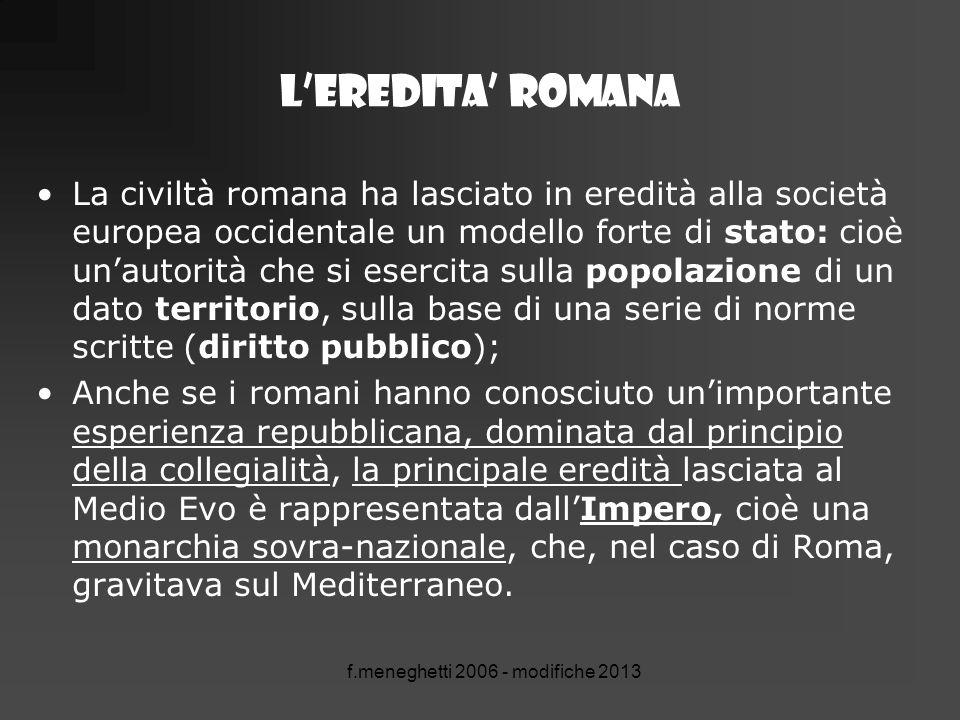 f.meneghetti 2006 - modifiche 2013 L'eredita' romana La civiltà romana ha lasciato in eredità alla società europea occidentale un modello forte di sta